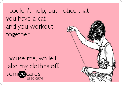 I couldn't help, but notice that you have a cat and you workout together...    Excuse me, while I take my clothes off.