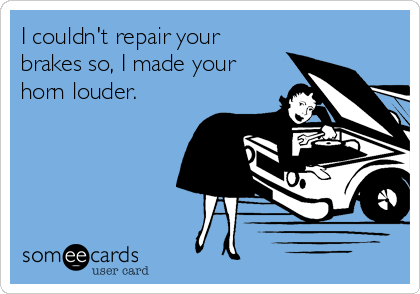 I couldn't repair your brakes so, I made your horn louder.
