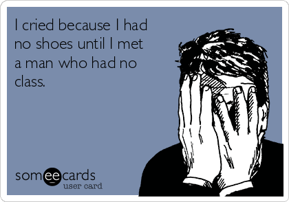 I cried because I had no shoes until I met a man who had no class.