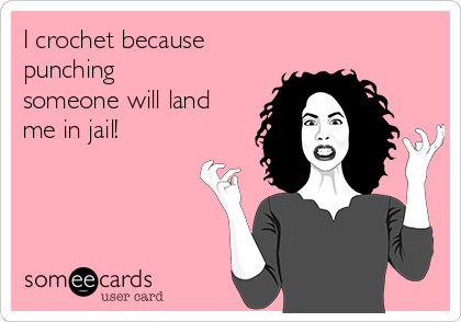 I crochet because punching someone will land me in jail!