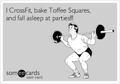 I CrossFit, bake Toffee Squares, and fall asleep at parties!!!