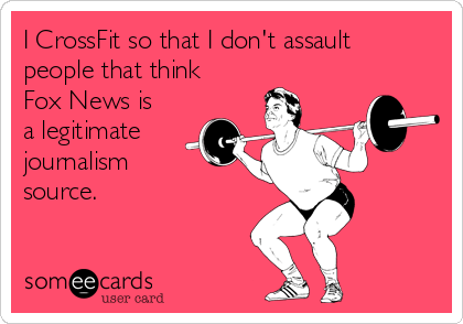I CrossFit so that I don't assault people that think Fox News is a legitimate journalism  source.
