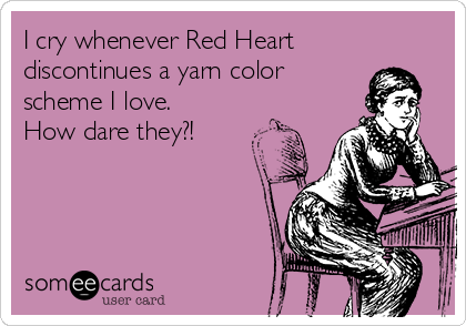 I cry whenever Red Heart discontinues a yarn color  scheme I love. How dare they?!