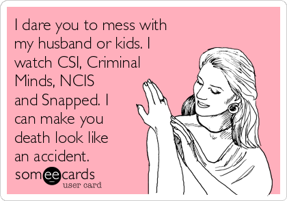 I dare you to mess with my husband or kids. I watch CSI, Criminal Minds, NCIS and Snapped. I can make you death look like an accident.