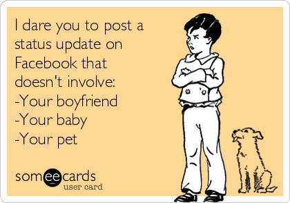 I dare you to post a status update on  Facebook that doesn't involve: -Your boyfriend -Your baby -Your pet