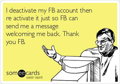 I deactivate my FB account then re activate it just so FB can send me a message welcoming me back. Thank you FB.