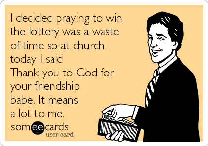 I decided praying to win the lottery was a waste of time so at church today I said  Thank you to God for your friendship babe. It means a lot to me.