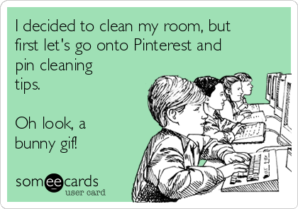 I decided to clean my room, but first let's go onto Pinterest and pin cleaning tips.  Oh look, a bunny gif!