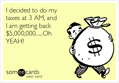 I decided to do my taxes at 3 AM, and I am getting back $5,000,000......Oh YEAH!