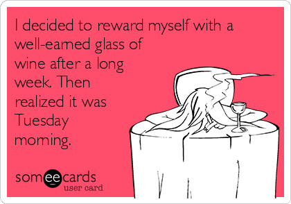 I decided to reward myself with a well-earned glass of wine after a long week. Then realized it was Tuesday morning.