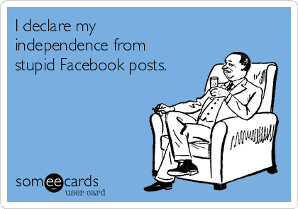 I declare my independence from stupid Facebook posts.