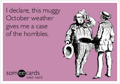 I declare, this muggy October weather gives me a case of the horribles.