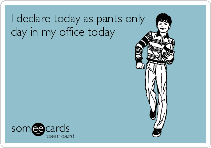 I declare today as pants only day in my office today