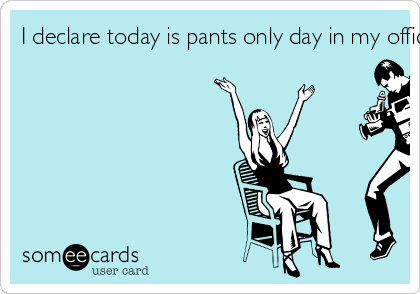 I declare today is pants only day in my office