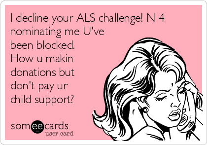 I decline your ALS challenge! N 4 nominating me U've been blocked. How u makin donations but don't pay ur child support?