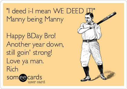 """""""I deed i-I mean WE DEED IT!"""" Manny being Manny  Happy BDay Bro!  Another year down, still goin' strong!  Love ya man. Rich"""