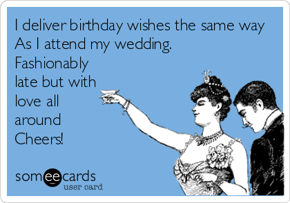 I deliver birthday wishes the same way As I attend my wedding.  Fashionably late but with love all  around  Cheers!