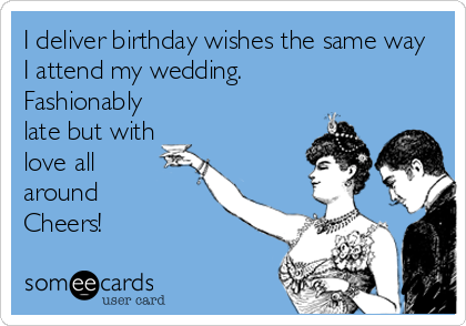 I deliver birthday wishes the same way I attend my wedding. Fashionably late but with love all  around Cheers!