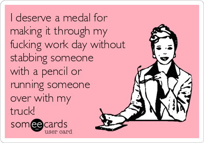 I deserve a medal for making it through my fucking work day without stabbing someone with a pencil or running someone over with my truck!