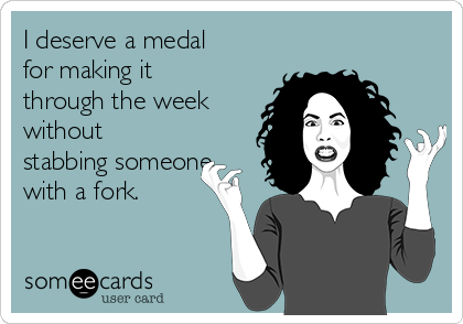 I deserve a medal for making it through the week without stabbing someone with a fork.