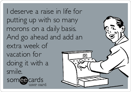 I deserve a raise in life for putting up with so many morons on a daily basis. And go ahead and add an extra week of vacation for doing it with a smile.