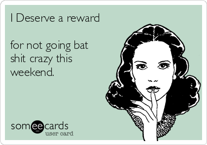 I Deserve a reward  for not going bat shit crazy this weekend.