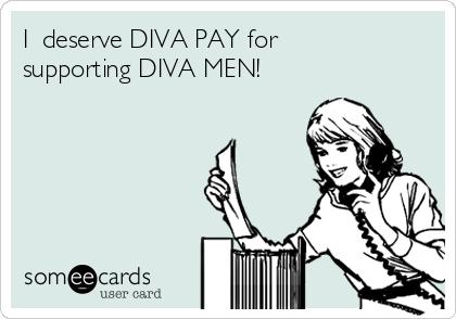 I  deserve DIVA PAY for supporting DIVA MEN!