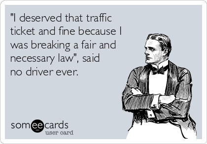 """""""I deserved that traffic ticket and fine because I was breaking a fair and necessary law"""", said no driver ever."""