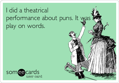 I did a theatrical performance about puns. It was a play on words.