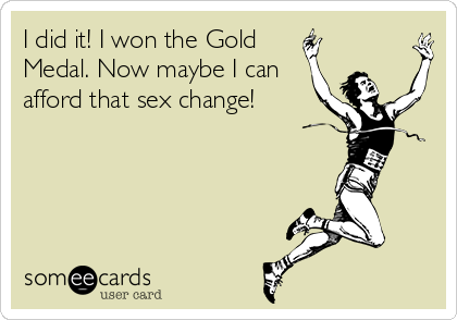 I did it! I won the Gold  Medal. Now maybe I can afford that sex change!