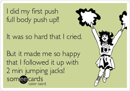 I did my first push full body push up!!   It was so hard that I cried.  But it made me so happy that I followed it up with  2 min jumping jacks!