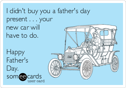I didn't buy you a father's day present . . . your new car will have to do.  Happy Father's Day.