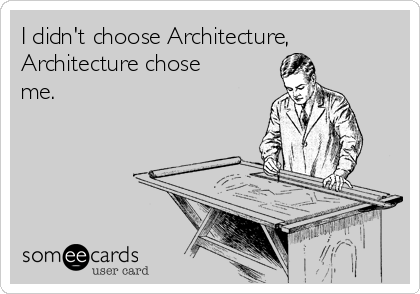 I didn't choose Architecture, Architecture chose me.