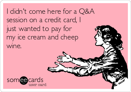 I didn't come here for a Q&A session on a credit card, I just wanted to pay for my ice cream and cheep wine.