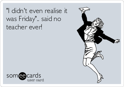 """""""I didn't even realise it was Friday"""".. said no teacher ever!"""