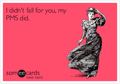 I didn't fall for you, my PMS did.