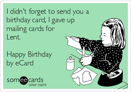 I didn't forget to send you a birthday card, I gave up mailing cards for Lent.   Happy Birthday by eCard