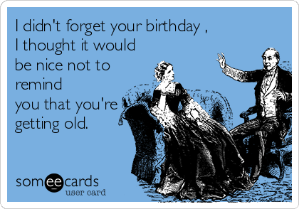 I didn't forget your birthday , I thought it would be nice not to remind you that you're getting old.