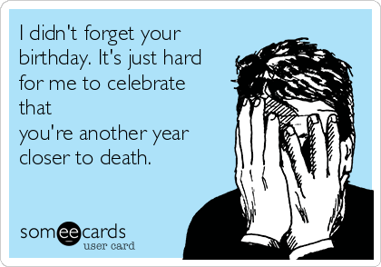 I didn't forget your birthday. It's just hard for me to celebrate that you're another year closer to death.