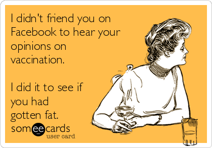 I didn't friend you on  Facebook to hear your opinions on vaccination.   I did it to see if you had gotten fat.
