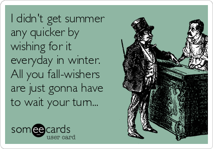 I didn't get summer any quicker by wishing for it everyday in winter. All you fall-wishers are just gonna have to wait your turn...