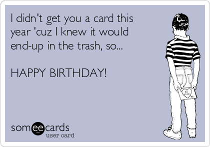 I didn't get you a card this year 'cuz I knew it would end-up in the trash, so...  HAPPY BIRTHDAY!