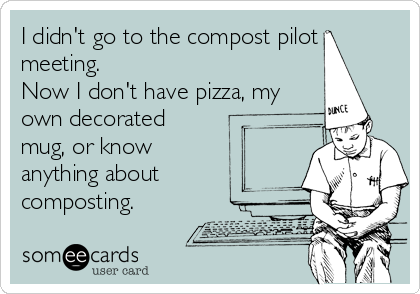 I didn't go to the compost pilot meeting. Now I don't have pizza, my own decorated mug, or know anything about composting.