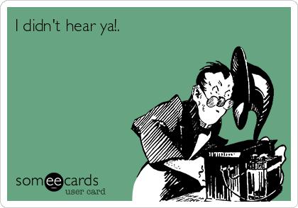 I didn't hear ya!.