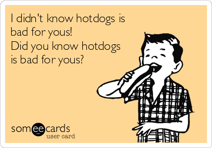 I didn't know hotdogs is bad for yous! Did you know hotdogs is bad for yous?