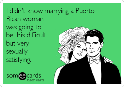 I didn't know marrying a Puerto Rican woman was going to be this difficult but very sexually satisfying.