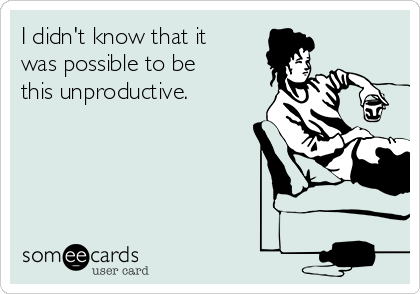 I didn't know that it was possible to be this unproductive.