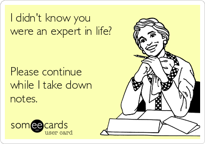 I didn't know you were an expert in life?   Please continue while I take down notes.