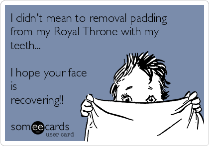 I didn't mean to removal padding from my Royal Throne with my teeth...  I hope your face is recovering!!