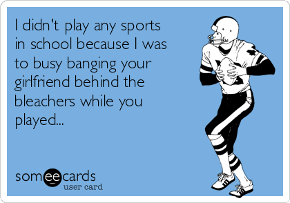 I didn't play any sports in school because I was to busy banging your girlfriend behind the bleachers while you played...